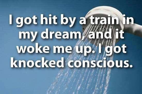 showerthoughts - Text - I got hit by a train in my dream and it woke me up.1got knocked conscious.