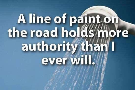 showerthoughts - Text - A line of paint on the road holds more authority thanI ever will.
