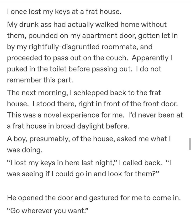 Text - lonce lost my keys at a frat house. My drunk ass had actually walked home without them, pounded on my apartment door, gotten let in by my rightfully-disgruntled roommate, and proceeded to pass out on the couch. Apparently I puked in the toilet before passing out. I do not remember this part. The next morning, I schlepped back to the frat house. I stood there, right in front of the front door. This was a novel experience for me. l'd never been at a frat house in broad daylight before. A bo