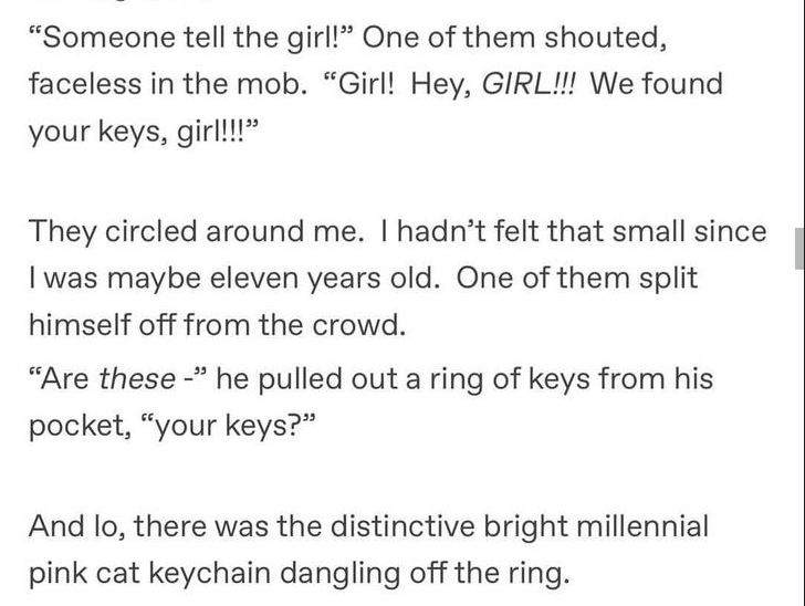 """Text - """"Someone tell the girl!"""" One of them shouted, faceless in the mob. """"Girl! Hey, GIRL!!! We found your keys, girl!!"""" They circled around me. I hadn't felt that small since I was maybe eleven years old. One of them split himself off from the crowd. """"Are these """" he pulled out a ring of keys from his pocket, """"your keys?"""" And lo, there was the distinctive bright millennial pink cat keychain dangling off the ring."""