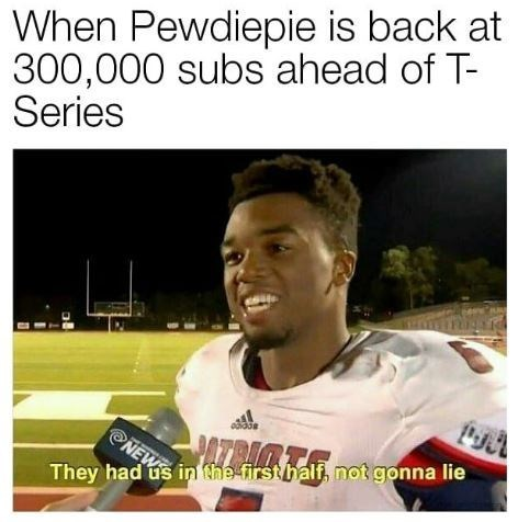 meme - Photo caption - When Pewdiepie is back at 300,000 subs ahead of T- Series labe ATRIMTA NEWS They had us in the firsthalf, not gonna lie
