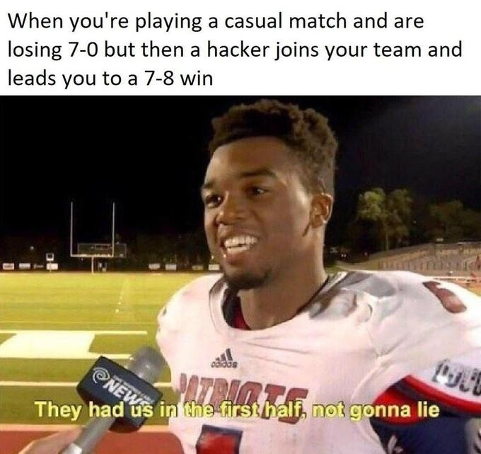 meme - Photo caption - When you're playing a casual match and losing 7-0 but then a hacker joins your team and leads you to a 7-8 win PATRITE NEWS They had us in the firsthalf, not gonna lie