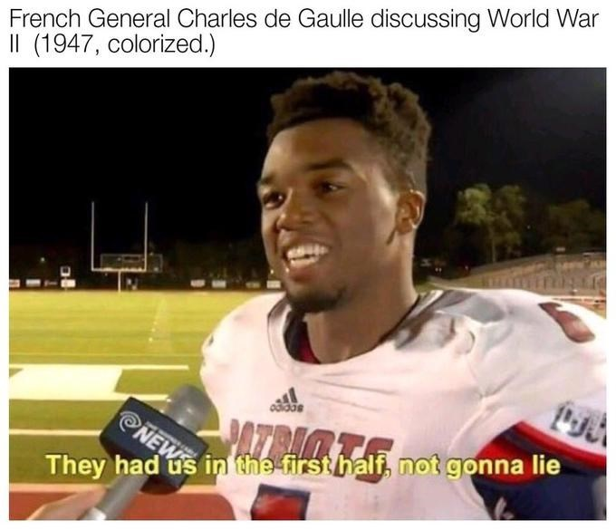 meme - Photo caption - French General Charles de Gaulle discussing World War (1947, colorized.) PATRIMT NEW They had us in the first half, not gonna lie
