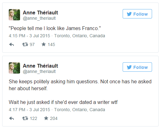 "Text - Anne Thériault Follow @anne_theriault ""People tell me I look like James Franco."" 4:15 PM - 3 Jul 2015 Toronto, Ontario, Canada 145 t97 Anne Thériault Follow @anne_theriault She keeps politely asking him questions. Not once has he asked her about herself. Wait he just asked if she'd ever dated a writer wtf 4:17 PM - 3 Jul 2015 Toronto, Ontario, Canada 204 122"