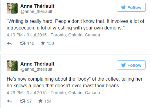 "Text - Anne Thériault Follow @anne_theriault ""Writing is really hard. People don't know that. It involves a lot of introspection, a lot of wrestling with your own demons."" 4:19 PM - 3 Jul 2015 Toronto, Ontario, Canada 150 母110 Anne Thériault Follow @anne_theriault He's now complaining about the ""body"" of the coffee, telling her he knows a place that doesn't over-roast their beans 4:26 PM - 3 Jul 2015 Toronto, Ontario, Canada 154 t97"