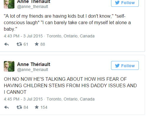 "Text - Anne Theriault Follow @anne_theriault ""A lot of my friends are having kids but I don't know,"" ""self- conscious laugh* ""I can barely take care of myself let alone a baby."" 4:43 PM - 3 Jul 2015 Toronto, Ontario, Canada 88 母61 Anne Thériault Follow @anne_theriault OH NO NOW HE'S TALKING ABOUT HOW HIS FEAR OF HAVING CHILDREN STEMS FROM HIS DADDY ISSUES AND I CANNOT 4:45 PM - 3 Jul 2015 Toronto, Ontario, Canada 154 t 84"