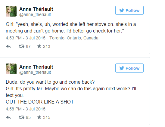 "Text - Anne Thériault Follow @anne_theriault Girl: ""yeah, she's, uh, worried she left her stove on. she's in a meeting and can't go home. l'd better go check for her."" 4:53 PM -3 Jul 2015 Toronto, Ontario, Canada t 87 213 Anne Thériault @anne_theriault Follow Dude: do you want to go and come back? Girl: It's pretty far. Maybe we can do this again next week? I'll text you OUT THE DOOR LIKE A SHOT 4:58 PM - 3 Jul 2015 315 t95"