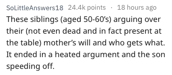 Text - SoLittleAnswers18 24.4k points 18 hours ago These siblings (aged 50-60s) arguing over their (not even dead and in fact present at the table) mother's will and who gets what. It ended in a heated argument and the son speeding off.