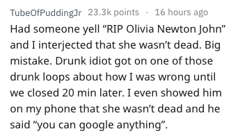 """Text - TubeOfPuddingJr 23.3k points 16 hours ago Had someone yell """"RIP Olivia Newton John"""" and I interjected that she wasn't dead. Big mistake. Drunk idiot got on one of those drunk loops about how I was wrong until we closed 20 min later. I even showed him on my phone that she wasn't dead and he said """"you can google anything""""."""