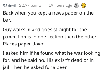 Text - 93devil 22.7k points 19 hours ago S Back when you kept a news paper on the bar... Guy walks in and goes straight for the paper. Looks in one section then the other. Places paper down. I asked him if he found what he was looking for, and he said no. His ex isn't dead or in jail. Then he asked for a beer.