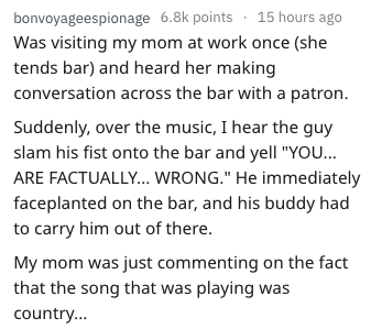 """Text - bonvoyageespionage 6.8k points 15 hours ago Was visiting my mom at work once (she tends bar) and heard her making conversation across the bar with a patron Suddenly, over the music, I hear the guy slam his fist onto the bar and yell """"YOU... ARE FACTUALLY... WRONG."""" He immediately faceplanted on the bar, and his buddy had to carry him out of there. My mom was just commenting on the fact that the song that was playing was country..."""