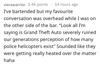 """Text - vierawarrior 1.4k points 14 hours ago I've bartended but my favourite conversation was overhead while I was the other side of the bar. """"Look all I'm saying is Grand Theft Auto severely ruined our generations perception of how many police helicopters exist"""" Sounded like they were getting really heated over the matter haha"""
