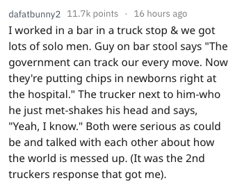 """Text - dafatbunny2 11.7k points 16 hours ago I worked in a bar in a truck stop & we got lots of solo men. Guy on bar stool says """"The government can track our every move. Now they're putting chips in newborns right at the hospital."""" The trucker next to him-who he just met-shakes his head and says, """"Yeah, I know."""" Both were serious as could be and talked with each other about how the world is messed up. (It was the 2nd truckers response that got me)"""