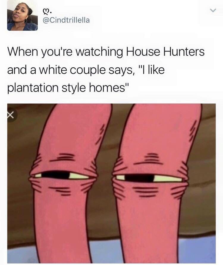 "Caption that reads, ""When you're watching House Hunters and a white couple says, 'I like plantation-style homes'"" above a pic of Mr. Krabs squinting suspiciously"