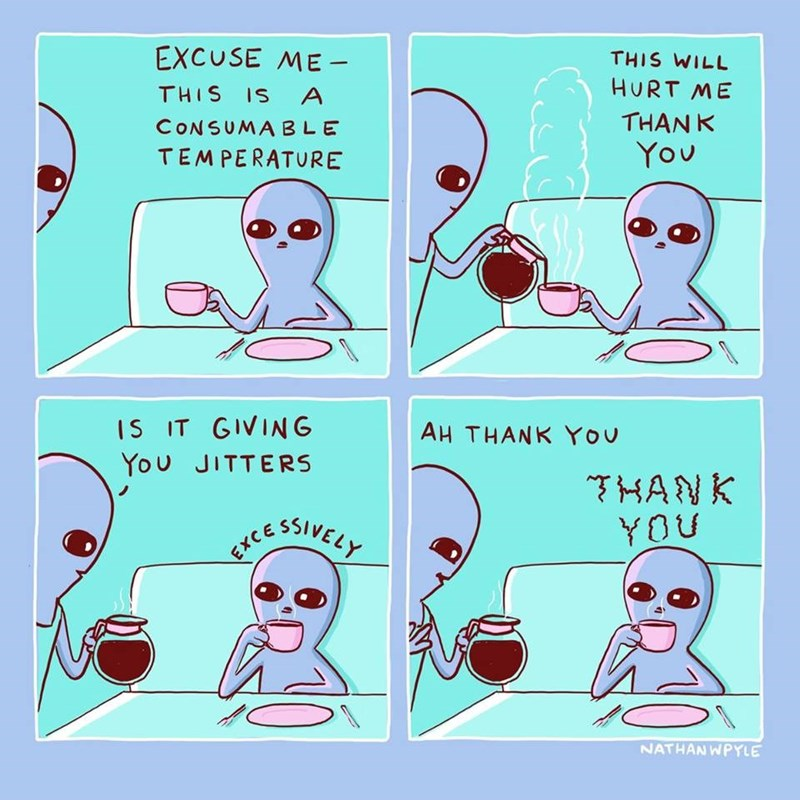 strange planet comic - Text - EXCUSE ME - THIS WILL HURT ME THIS IS A THANK CONSUMABLE You TEMPERATURE IS IT GIVING You JITTERS AH THANK You HANK YOU NATHAN WPYLE