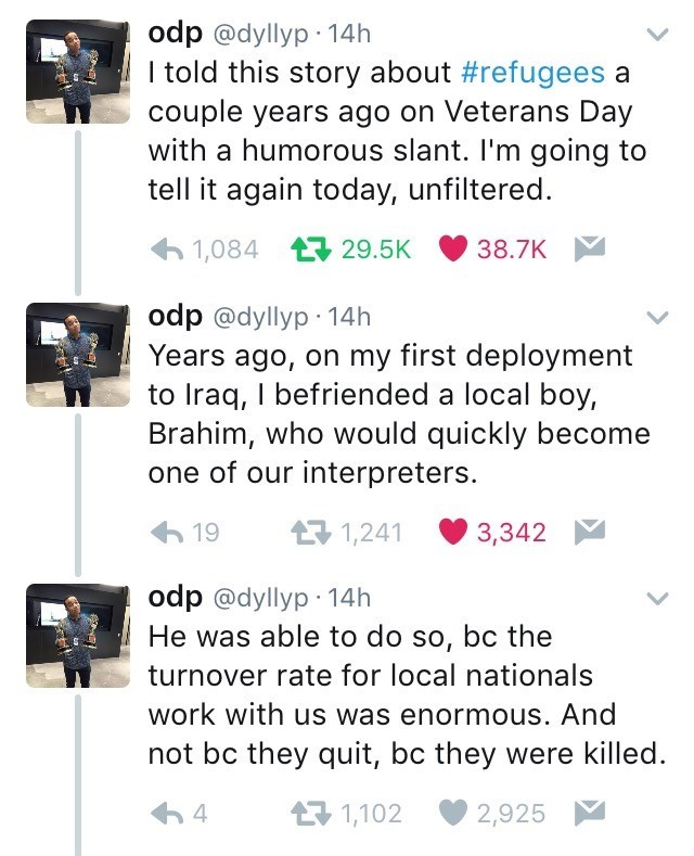 Text - odp @dyllyp 14h I told this story about #refugees a couple years ago on Veterans Day with a humorous slant. I'm going to tell it again today, unfiltered. 1,084 29.5K 38.7K odp @dyllyp 14h Years ago, on my first deployment to Iraq, I befriended a local boy, Brahim, who would quickly become one of our interpreters. 1,241 19 3,342 odp @dyllyp 14h He was able to do so, bc the turnover rate for local nationals work with us was enormous. And not bc they quit, bc they were killed 1,102 2,925 4