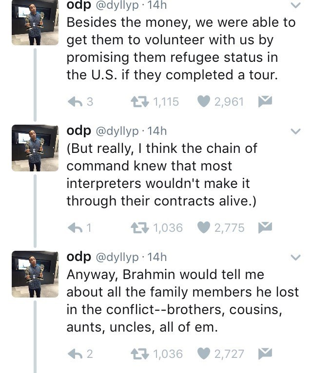 Text - odp @dyllyp 14h Besides the money, we were able to get them to volunteer with us by promising them refugee status in the U.S. if they completed a tour. 1,115 2,961 odp @dyllyp 14h (But really, I think the chain of command knew that most interpreters wouldn't make it through their contracts alive.) 1,036 1 2,775 odp @dyllyp 14h Anyway, Brahmin would tell me about all the family members he lost in the conflict--brothers, cousins, aunts, uncles, all of em 1,036 2 2,727