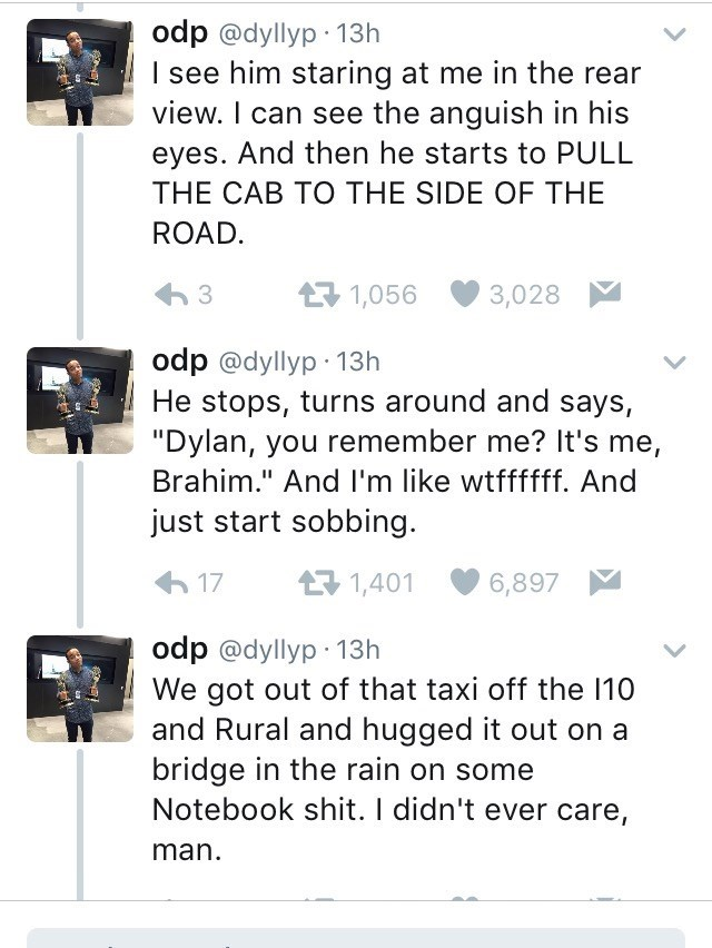 "Text - odp @dyllyp 13h I see him staring at me in the rear view. I can see the anguish in his eyes. And then he starts to PULL THE CAB TO THE SIDE OF THE ROAD. 1,056 3 3,028 odp @dyllyp 13h He stops, turns around and says, ""Dylan, you remember me? It's me, Brahim."" And I'm like wtffffff. And just start sobbing. 1,401 17 6,897 odp @dyllyp 13h We got out of that taxi off the I10 and Rural and hugged it out on a bridge in the rain on some Notebook shit. I didn't ever care, man"