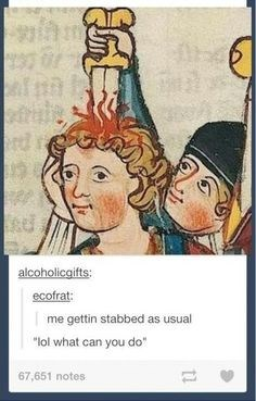 "Painting of a guy getting stabbed in the head while making an ""Idk"" face with Tumblr text below that reads, ""Me gettin' stabbed as usual - lol what can you do"""