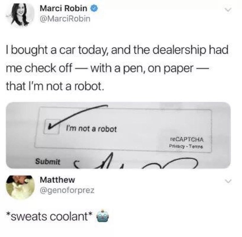 "Tweet that reads, ""I bought a car today, and the dealership had me check off - with a pen on paper - that I'm not a robot;"" someone replies below, ""*Sweats coolant*"""