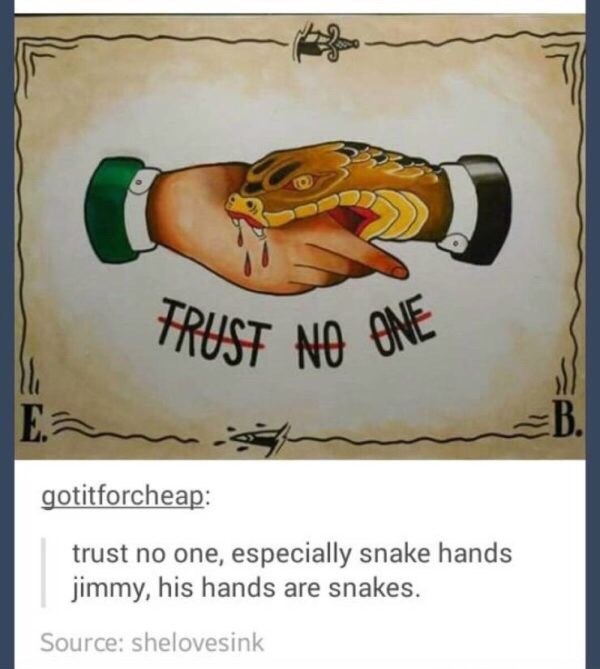 "Illustration of someone shaking hands with a snake above text that reads, ""Trust no one;"" Tumblr comment below reads, ""Trust no one, especially snake hands Jimmy, his hands are snakes"""