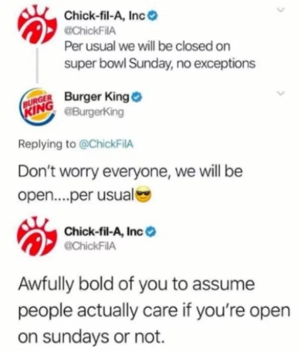 Text - Chick-fil-A, Inc ChickFiIA Per usual we will be closed on super bowl Sunday, no exceptions BURGER Burger King KING @BurgerKing Replying to @ChickFilA Don't worry everyone, we will be open....per usual Chick-fil-A, Inc @ChickFilA Awfully bold of you to assume people actually care if you're open on sundays or not.