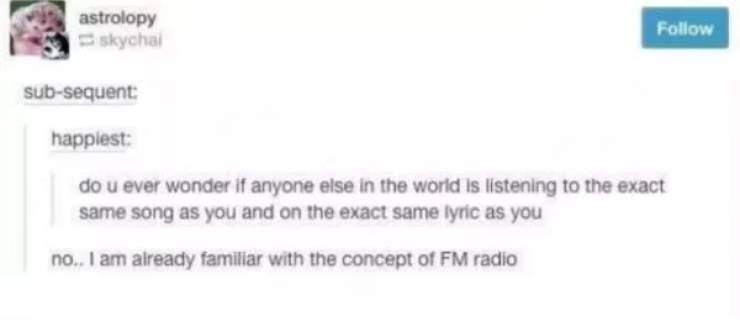 Text - astrolopy skychai Follow sub-sequent happiest: do u ever wonder if anyone else in the world is listening to the exact same song as you and on the exact same lyric as you no.I am already familiar with the concept of FM radio