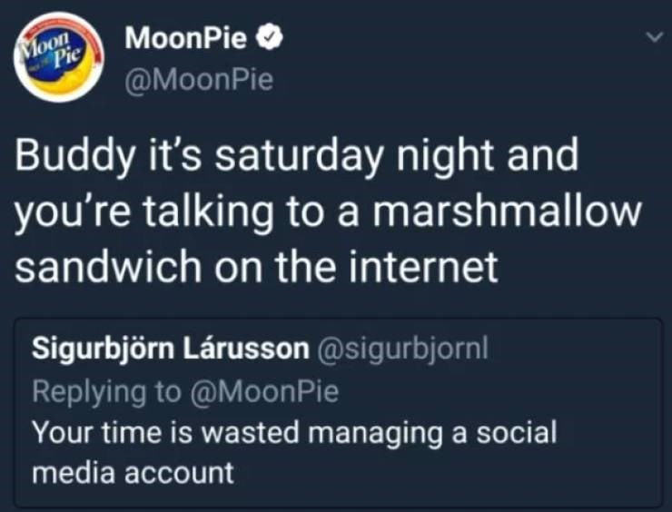 Text - Moon Pie MoonPie @MoonPie Buddy it's saturday night and you're talking to a marshmallow sandwich on the internet Sigurbjörn Lárusson @sigurbjornl Replying to @MoonPie Your time is wasted managing a social media account