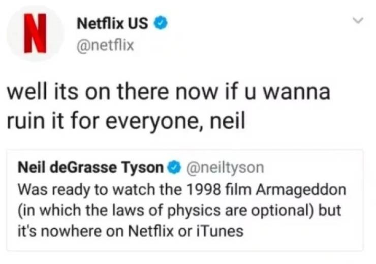 Text - N Netflix US @netflix well its on there now if u wanna ruin it for everyone, neil Neil deGrasse Tyson @neiltyson Was ready to watch the 1998 film Armageddon (in which the laws of physics are optional) but it's nowhere on Netflix or iTunes