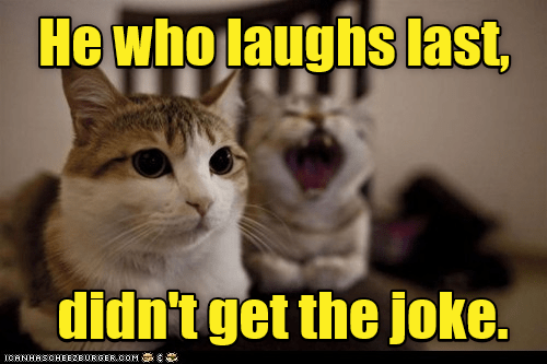 Cat - Hewho laughs last, didn'tget the joke. ICANHASCHEE2EURGER cOM
