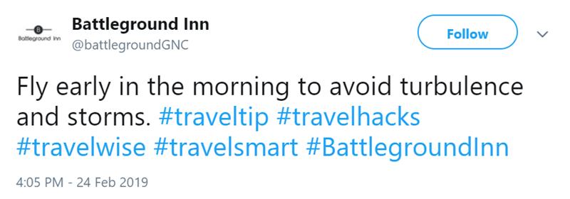 Text - Battleground Inn @battlegroundGNC Follow Boltleground inn Fly early in the morning to avoid turbulence and storms. #traveltip #travelhacks #travelwise #travelsmart #Battlegroundlnn 4:05 PM - 24 Feb 2019