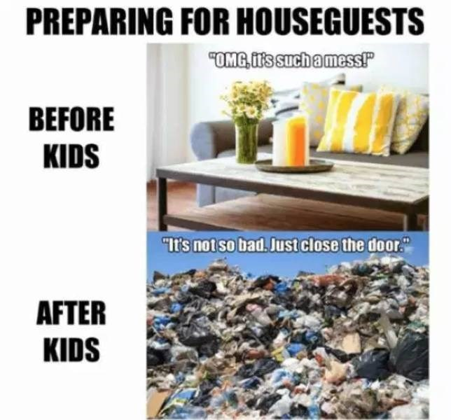 """Font - PREPARING FOR HOUSEGUESTS """"OMG,T's Such amess! BEFORE KIDS """"It's not so bad. Just close the door AFTER KIDS"""