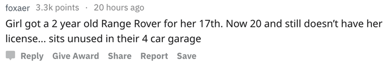 askreddit - Text - 20 hours ago foxaer 3.3k points Girl got a 2 year old Range Rover for her 17th. Now 20 and still doesn't have her license... sits unused in their 4 car garage Reply Give Award Share Report Save