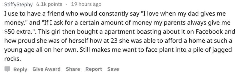 """askreddit - Text - 19 hours ago StiffyStephy 6.1k points I use to have a friend who would constantly say """"I love when my dad gives me money."""" and """"If I ask for a certain amount of money my parents always give me $50 extra."""". This girl then bought a apartment boasting about it on Facebook and how proud she was of herself how at 23 she was able to afford a home at such a pile of jagged young age all on her own. Still makes me want to face plant into a rocks. Reply Give Award Share Report Save"""