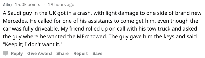 """askreddit - Text - 19 hours ago Aiku 15.0k points A Saudi guy in the UK got in a crash, with light damage to one side of brand new Mercedes. He called for one of his assistants to come get him, even though the fully driveable. My friend rolled up on call with his tow truck and asked car was the guy where he wanted the MErc towed. The guy gave him the keys and said """"Keep it; I don't want it. Reply Give Award Share Report Save"""