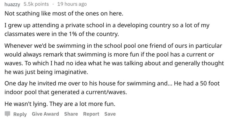 askreddit - Text - 19 hours ago huazzy 5.5k points Not scathing like most of the ones on here I grew up attending a private school in a developing country so a lot of my classmates were in the 1% of the country