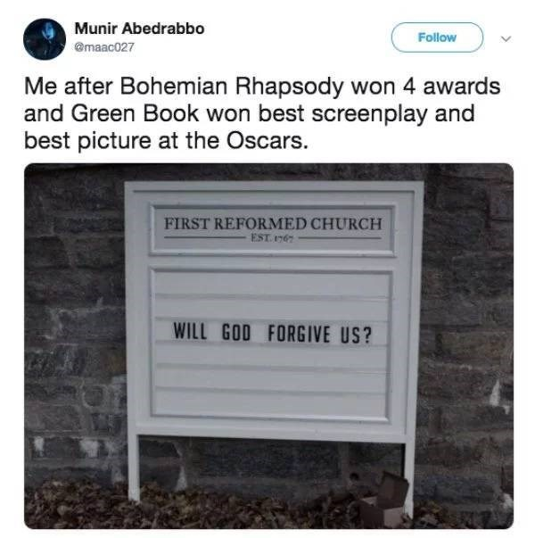 Text - Munir Abedrabbo Follow @maac027 Me after Bohemian Rhapsody won 4 awards and Green Book won best screenplay and best picture at the Oscars. FIRST REFORMED CHURCH EST 1767 WILL GOD FORGIVE US?