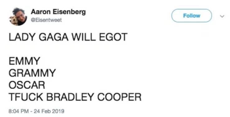 Text - Aaron Eisenberg Follow @Eisentweet LADY GAGA WILL EGOT EMMY GRAMMY OSCAR TFUCK BRADLEY COOPER 8:04 PM-24 Feb 2019