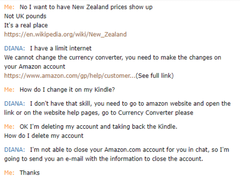 Text - Me: No I want to have New Zealand prices show up Not UK pounds It's a real place https://en.wikipedia.org/wiki/New_Zealand DIANA: I have a limit internet We cannot change the currency converter, you need to make the changes on your Amazon account https://www.amazon.com/gp/help/customer...(See full link) Me: How do I change it on my Kindle? DIANA: I don't have that skill, you need to go to amazon website and open the link or on the website help pages, go to Currency Converter please Me: OK