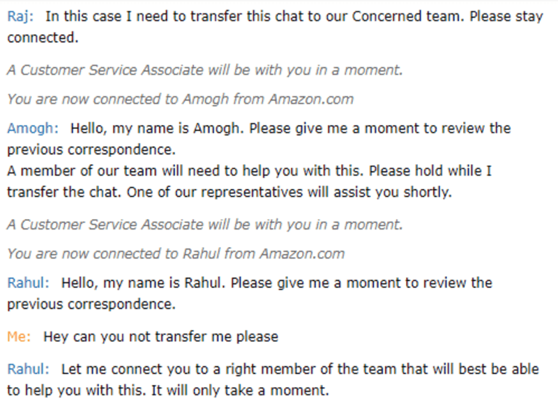 Text - Raj: In this case I need to transfer this chat to our Concerned team. Please stay connected A Customer Service Associate will be with you in a moment. You are now connected to Amogh from Amazon.com Amogh: Hello, my name is Amogh. Please give me a moment to review the previous correspondence. A member of our team will need to help you with this. Please hold while I transfer the chat. One of our representatives will assist you shortly. A Customer Service Associate will be with you in a mome