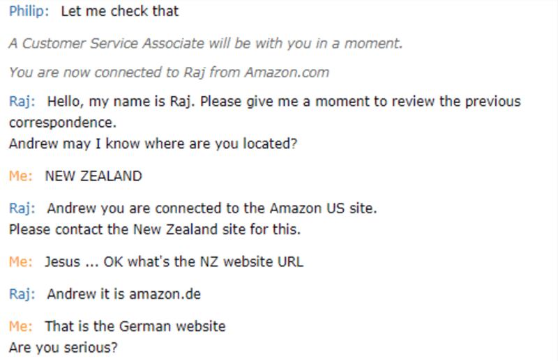 Text - Philip: Let me check that A Customer Service Associate will be with you in a moment. You are now connected to Raj from Amazon.com Raj Hello, my name is Raj. Please give me a moment to review the previous correspondence. Andrew may I know where are you located? Me: NEW ZEALAND Raj Andrew you are connected to the Amazon US site. Please contact the New Zealand site for this. Me: Jesus. OK what's the NZ website URL Raj: Andrew it is amazon.de Me: That is the German website Are you serious?
