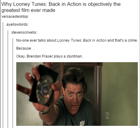 Text - Why Looney Tunes: Back in Action is objectively the greatest film ever made versacedesktop: ayellowbirds: stevenscrivello: No-one ever talks about Looney Tunes: Back in Action and that's a crime. Because. Okay, Brendan Fraser plays a stuntman.