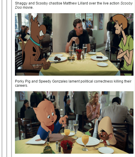 Table - Shaggy and Scooby chastise Matthew Lillard over the live action Scooby Doo movie. Porky Pig and Speedy Gonzales lament political correctness killing their careers