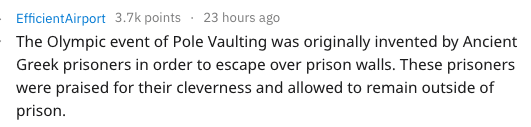Text - EfficientAirport 3.7k points 23 hours ago The Olympic event of Pole Vaulting was originally invented by Ancient Greek prisoners in order to escape over prison walls. These prisoners were praised for their cleverness and allowed to remain outside of prison