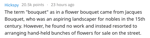 """Text - 23 hours ago Hickspy 20.5k points The term """"bouquet"""" as in a flower bouquet came from Jacques Bouquet, who was an aspiring landscaper for nobles in the 15th century. However, he found no work and instead resorted to arranging hand-held bunches of flowers for sale on the street."""