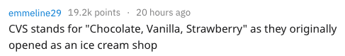 """Text - emmeline29 19.2k points 20 hours ago CVS stands for """"Chocolate, Vanilla, Strawberry"""" as they originally opened as an ice cream shop"""