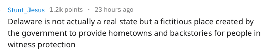 Text - 23 hours ago Stunt_Jesus 1.2k points Delaware is not actually a real state but a fictitious place created by the government to provide hometowns and backstories for people in witness protection