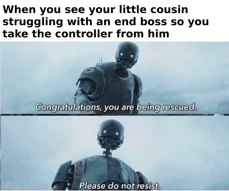 "Caption that reads, ""When you see your little cousin struggling with an end boss so you take the controller from him"" above pics of K-2SO saying, ""Congratulations, you are being rescued. Please do not resist"""