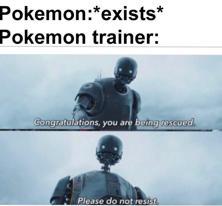 "Caption that reads, ""Pokemon: *exists;* Pokemon trainer: ..."" above pics of K-2SO saying, ""Congratulations, you are being rescued. Please do not resist"""