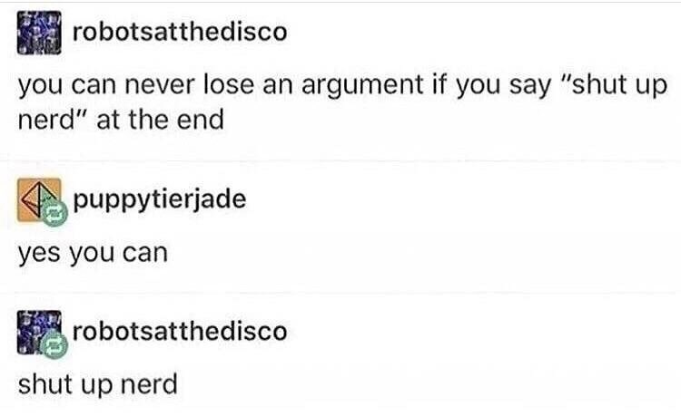 """Text - robotsatthedisco you can never lose an argument if you say """"shut up nerd"""" at the end puppytierjade yes you can robotsatthedisco shut up nerd"""